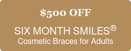 $500 OFF  SIX MONTH SMILES  Cosmetic Braces for Adults